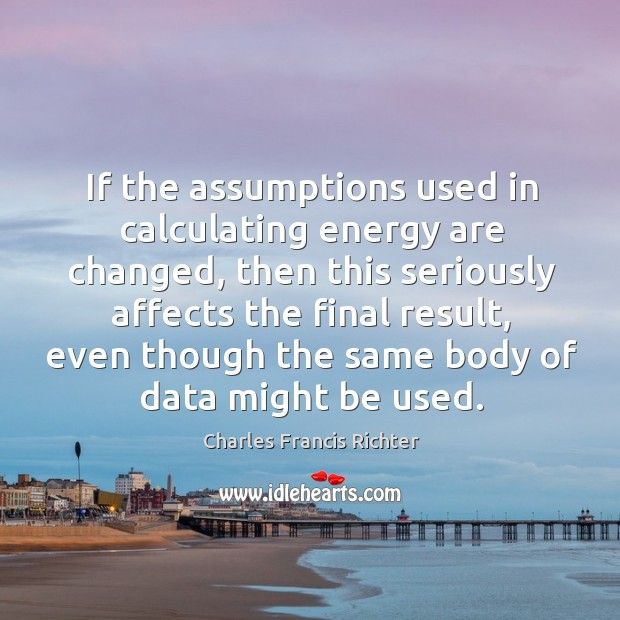If the assumptions used in calculating energy are changed, then this seriously affects the final result Image