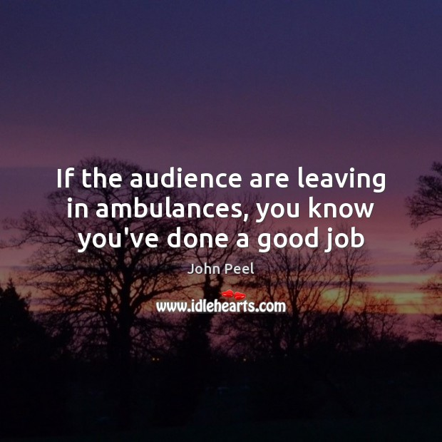 Image, If the audience are leaving in ambulances, you know you've done a good job