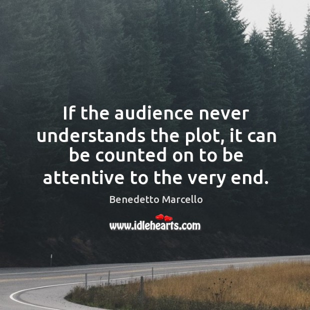 Image, If the audience never understands the plot, it can be counted on to be attentive to the very end.