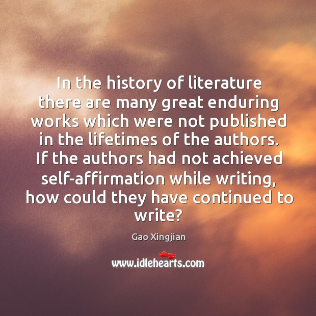 If the authors had not achieved self-affirmation while writing, how could they have continued to write? Gao Xingjian Picture Quote