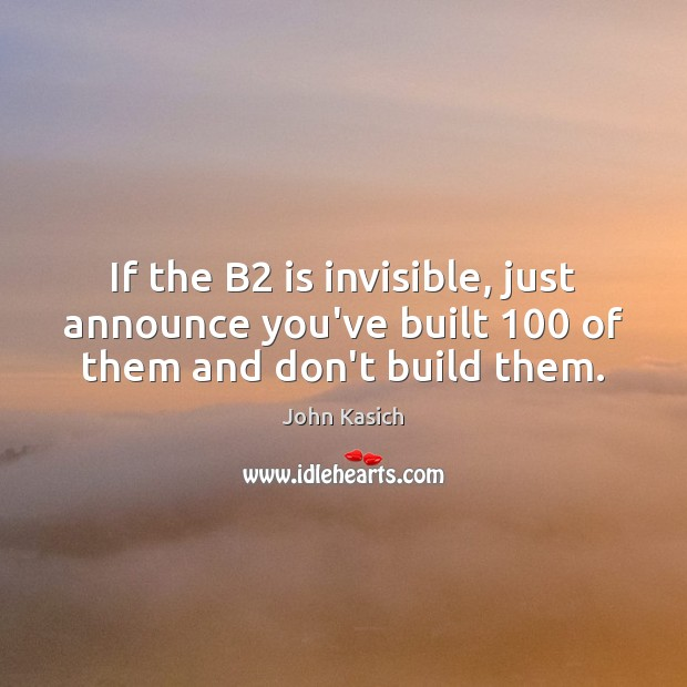 If the B2 is invisible, just announce you've built 100 of them and don't build them. John Kasich Picture Quote