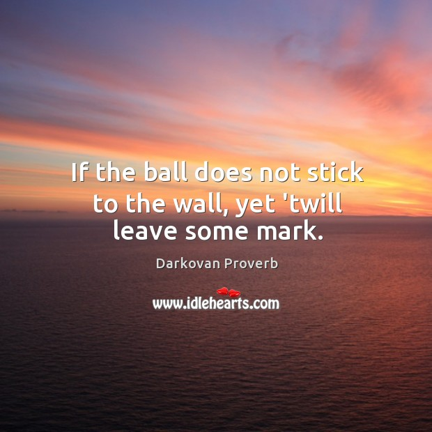 If the ball does not stick to the wall, yet 'twill leave some mark. Darkovan Proverbs Image