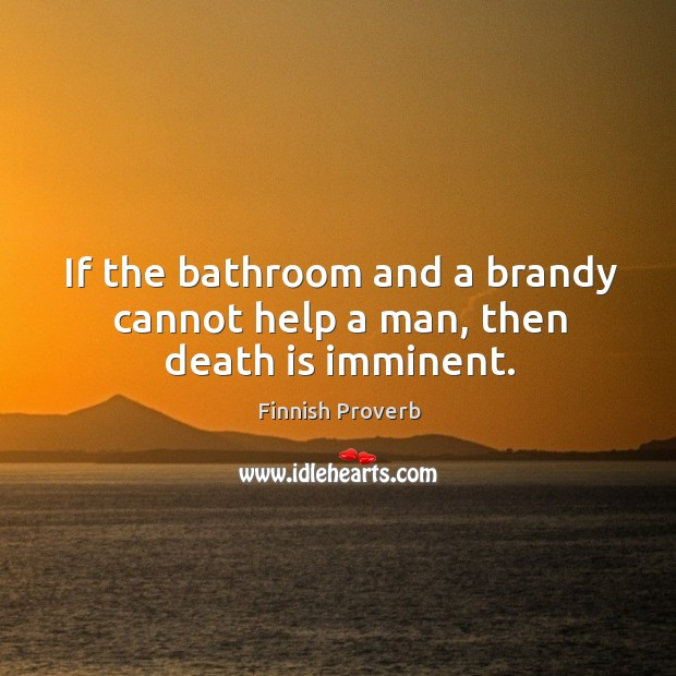 If the bathroom and a brandy cannot help a man, then death is imminent. Image