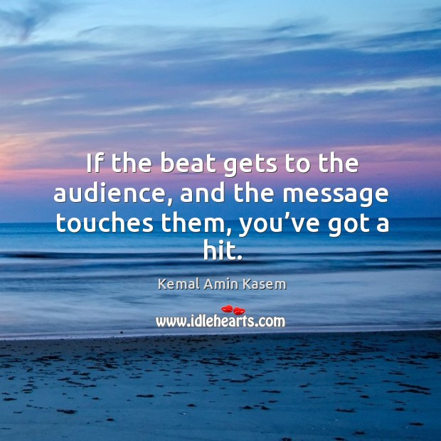 If the beat gets to the audience, and the message touches them, you've got a hit. Image