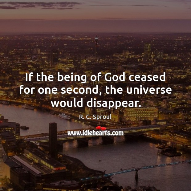 If the being of God ceased for one second, the universe would disappear. R. C. Sproul Picture Quote