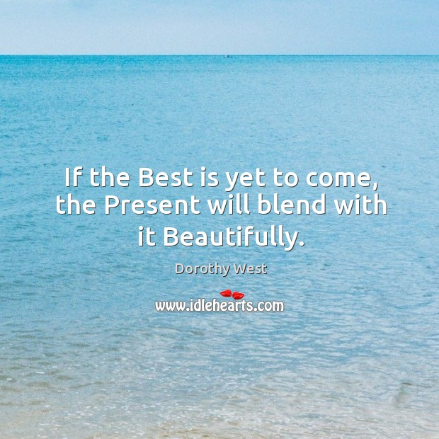 If the Best is yet to come, the Present will blend with it Beautifully. Image
