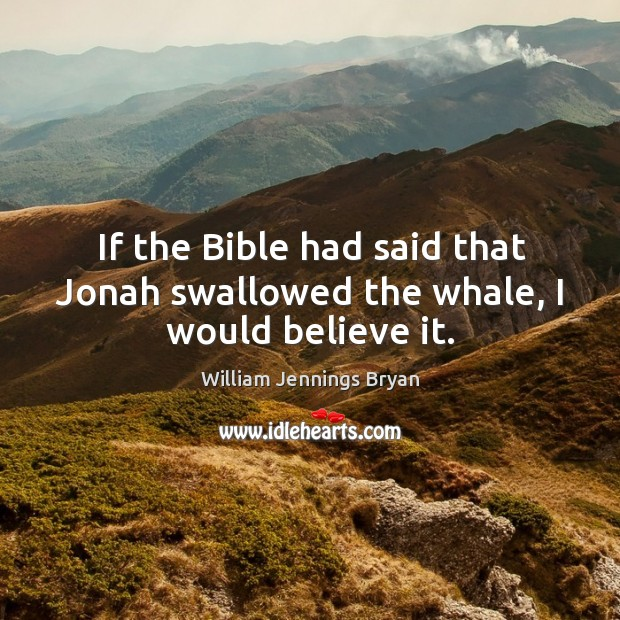 Image, If the bible had said that jonah swallowed the whale, I would believe it.