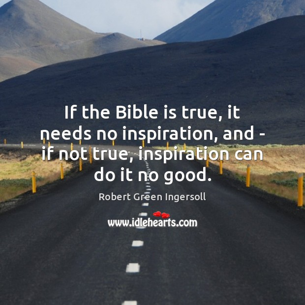 If the Bible is true, it needs no inspiration, and – if Robert Green Ingersoll Picture Quote