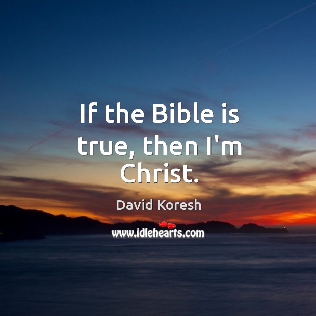 If the Bible is true, then I'm Christ. Image