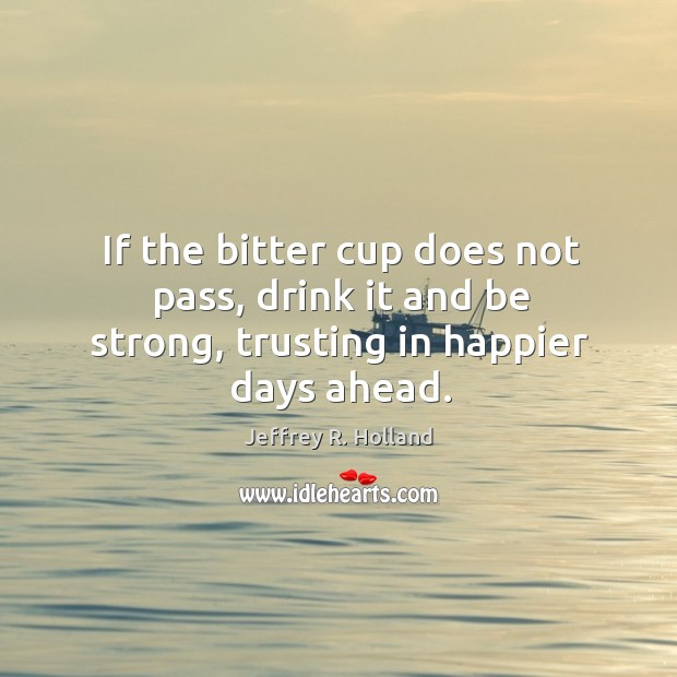 Image, If the bitter cup does not pass, drink it and be strong, trusting in happier days ahead.
