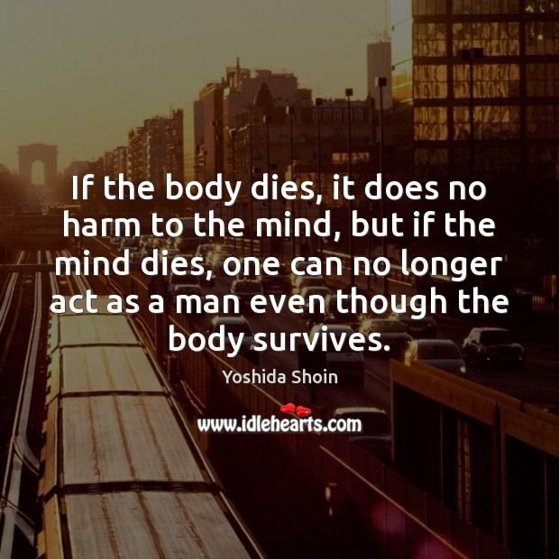 If the body dies, it does no harm to the mind, but Yoshida Shoin Picture Quote