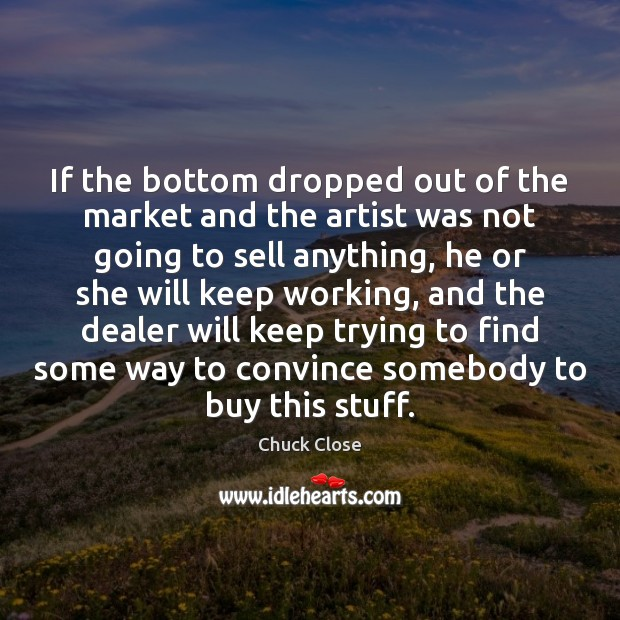 If the bottom dropped out of the market and the artist was Chuck Close Picture Quote