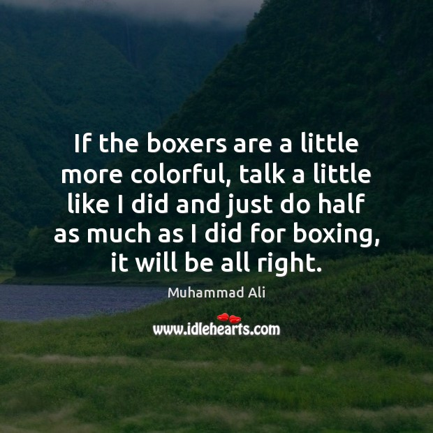 If the boxers are a little more colorful, talk a little like Muhammad Ali Picture Quote