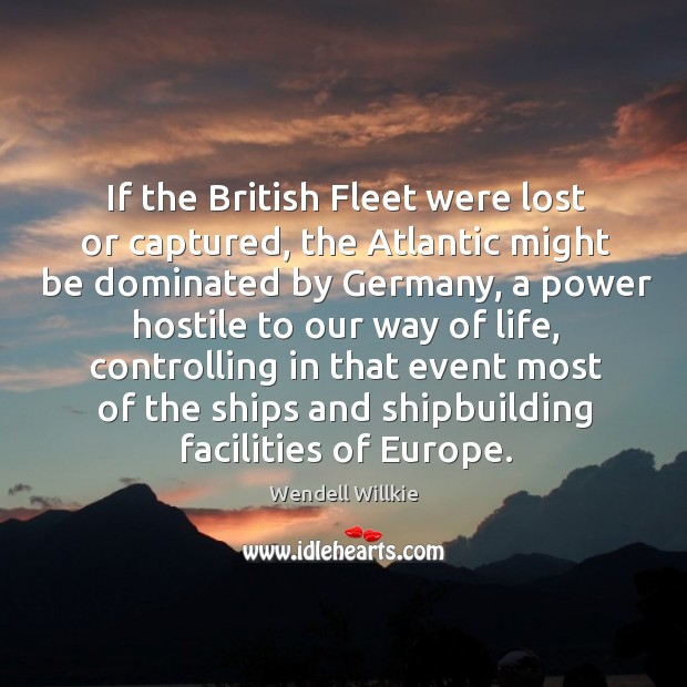 If the british fleet were lost or captured, the atlantic might be dominated by germany Wendell Willkie Picture Quote