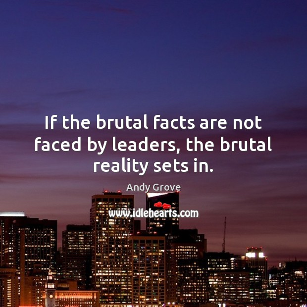 If the brutal facts are not faced by leaders, the brutal reality sets in. Andy Grove Picture Quote