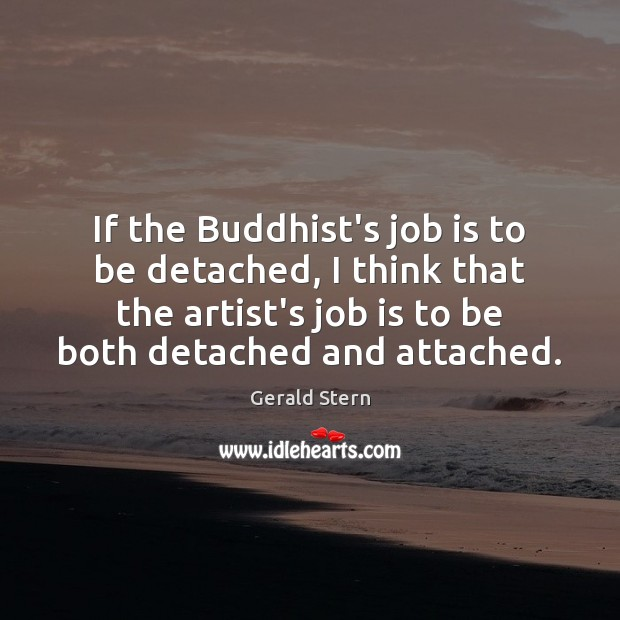 If the Buddhist's job is to be detached, I think that the Gerald Stern Picture Quote