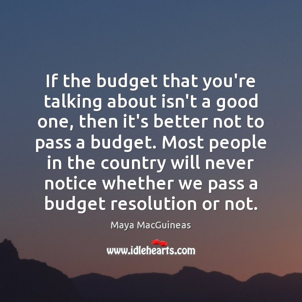 Maya MacGuineas Picture Quote image saying: If the budget that you're talking about isn't a good one, then