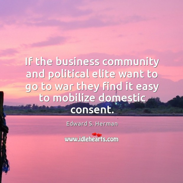 If the business community and political elite want to go to war they find it easy to mobilize domestic consent. Image