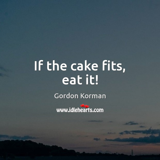 If the cake fits, eat it! Image