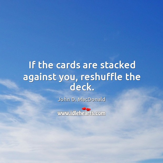 If the cards are stacked against you, reshuffle the deck. John D. MacDonald Picture Quote