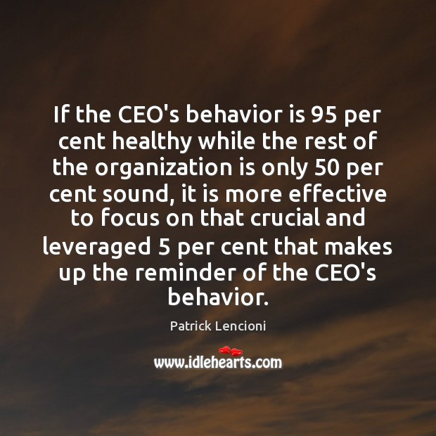 If the CEO's behavior is 95 per cent healthy while the rest of Patrick Lencioni Picture Quote