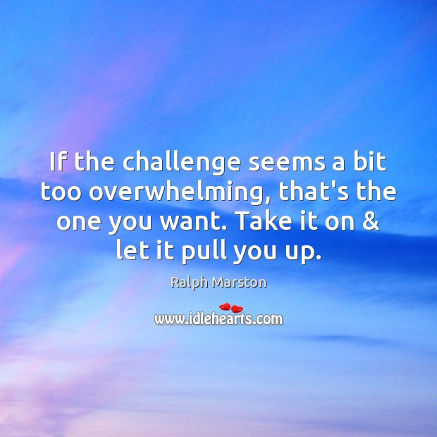 If the challenge seems a bit too overwhelming, that's the one you Ralph Marston Picture Quote