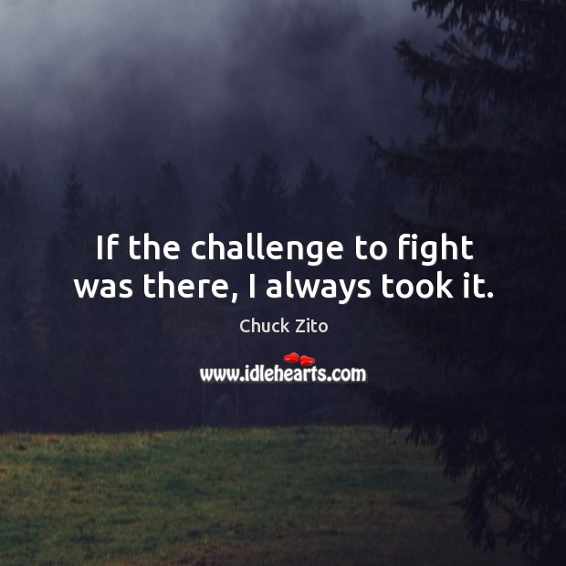 If the challenge to fight was there, I always took it. Chuck Zito Picture Quote