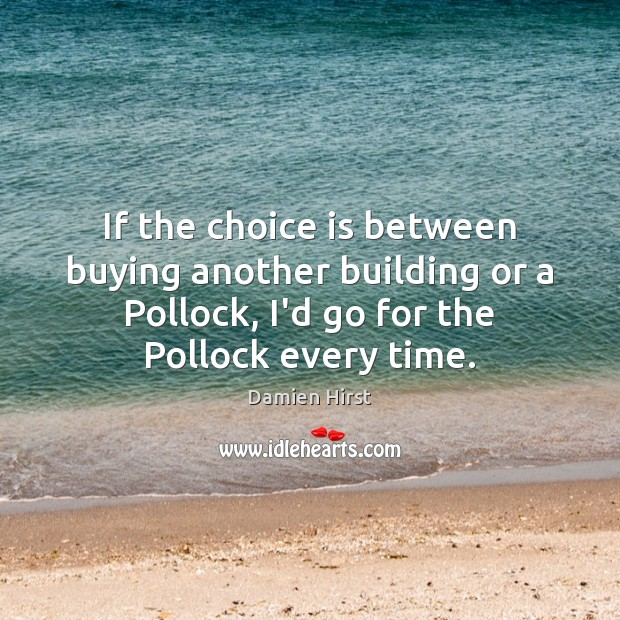 If the choice is between buying another building or a Pollock, I'd Damien Hirst Picture Quote