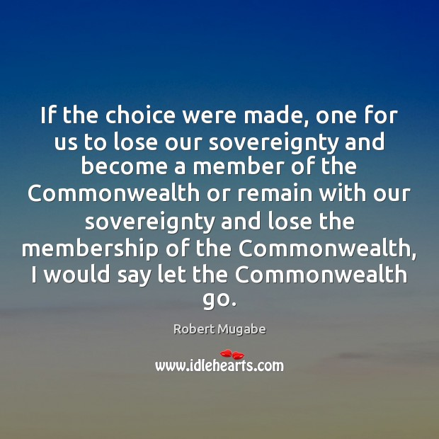 If the choice were made, one for us to lose our sovereignty Robert Mugabe Picture Quote
