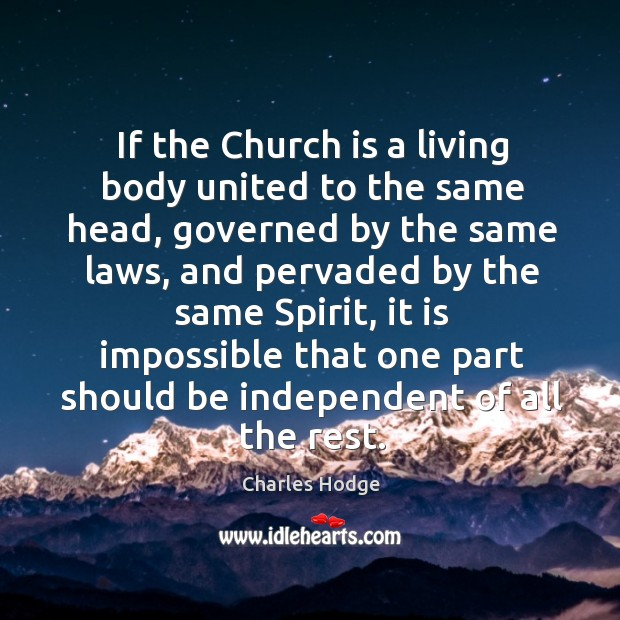 If the church is a living body united to the same head, governed by the same laws Charles Hodge Picture Quote