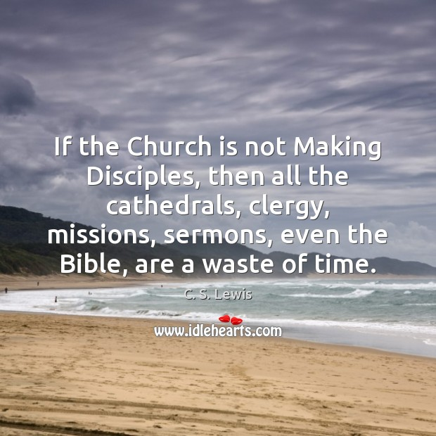 If the Church is not Making Disciples, then all the cathedrals, clergy, Image