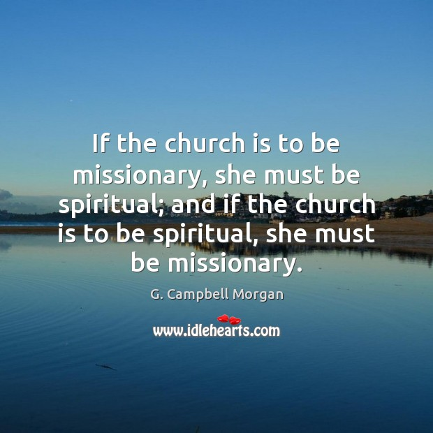 If the church is to be missionary, she must be spiritual; and G. Campbell Morgan Picture Quote