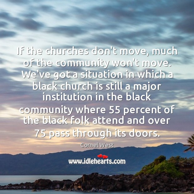 If the churches don't move, much of the community won't move. We've Cornel West Picture Quote