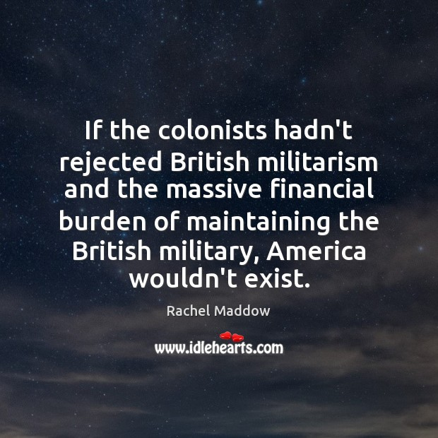 If the colonists hadn't rejected British militarism and the massive financial burden Image