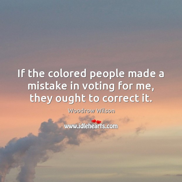 Image, If the colored people made a mistake in voting for me, they ought to correct it.