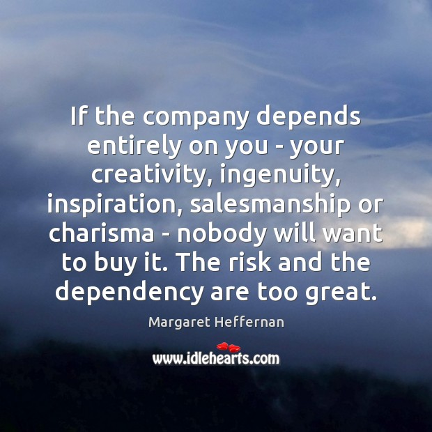 If the company depends entirely on you – your creativity, ingenuity, inspiration, Margaret Heffernan Picture Quote