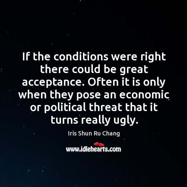 If the conditions were right there could be great acceptance. Iris Shun Ru Chang Picture Quote
