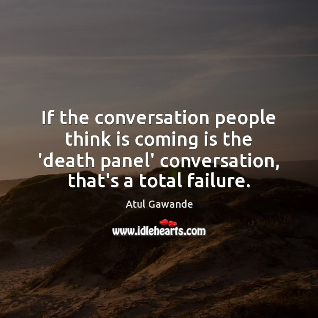 If the conversation people think is coming is the 'death panel' conversation, Atul Gawande Picture Quote