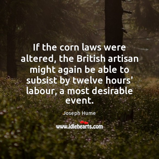 If the corn laws were altered, the British artisan might again be Image