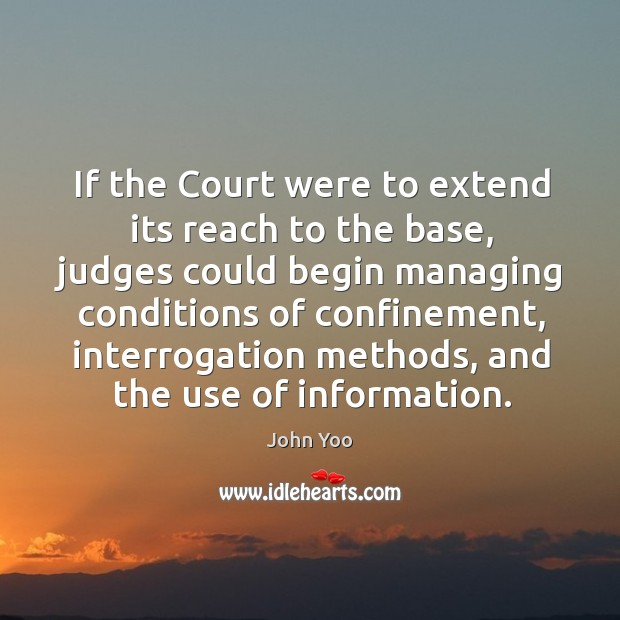 If the court were to extend its reach to the base, judges could begin managing conditions of confinement John Yoo Picture Quote