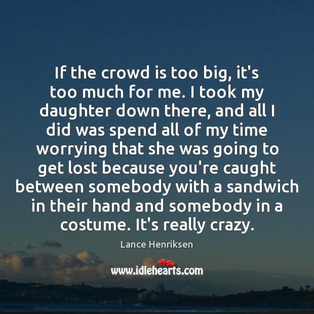 If the crowd is too big, it's too much for me. I Image