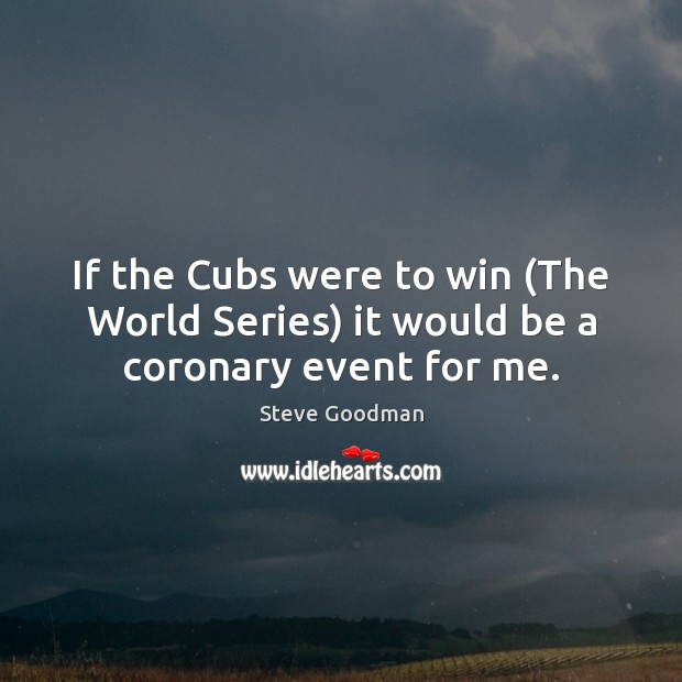 If the Cubs were to win (The World Series) it would be a coronary event for me. Image