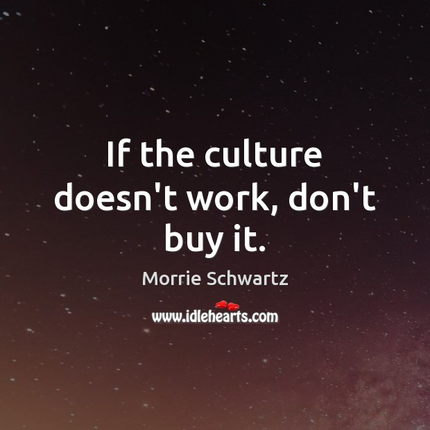 If the culture doesn't work, don't buy it. Morrie Schwartz Picture Quote