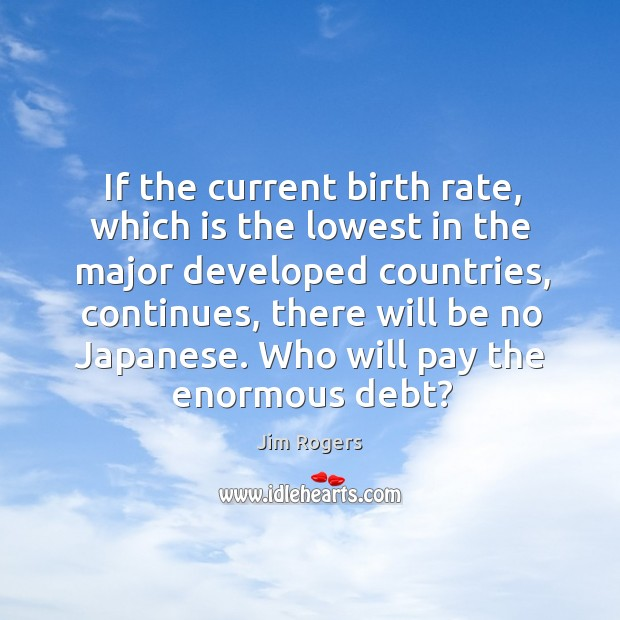If the current birth rate, which is the lowest in the major developed countries, continues Jim Rogers Picture Quote