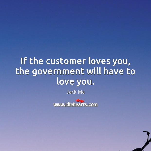 If the customer loves you, the government will have to love you. Jack Ma Picture Quote