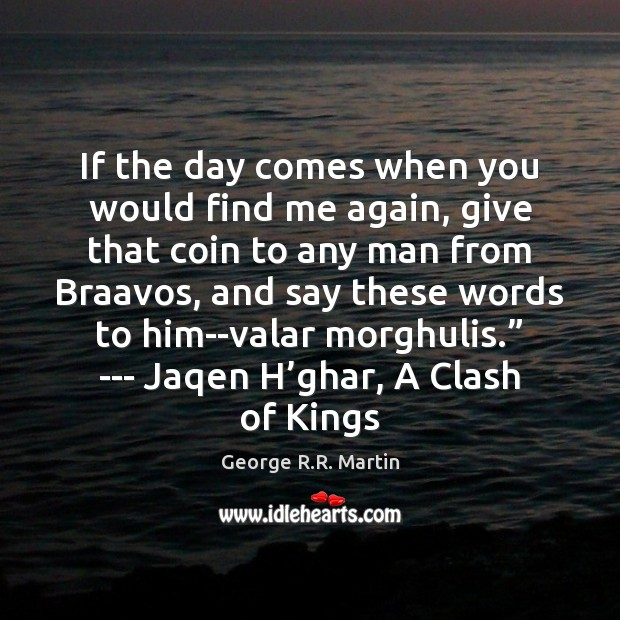 If the day comes when you would find me again, give that George R.R. Martin Picture Quote