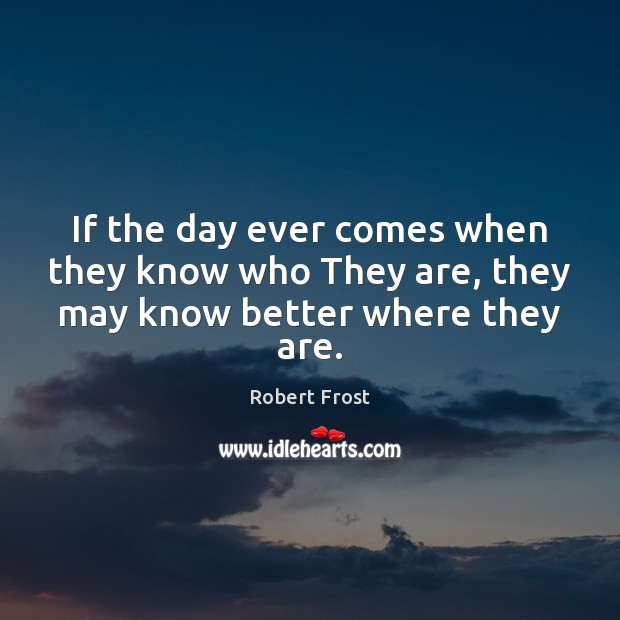 If the day ever comes when they know who They are, they may know better where they are. Image