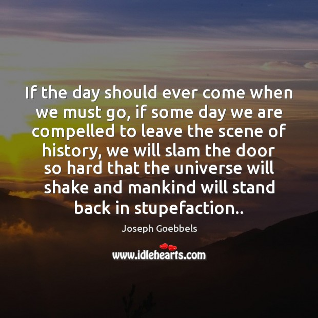 If the day should ever come when we must go, if some Joseph Goebbels Picture Quote