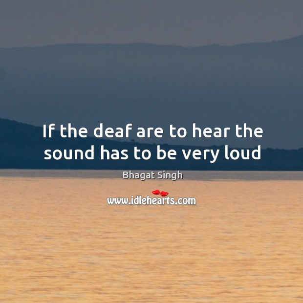 If the deaf are to hear the sound has to be very loud Bhagat Singh Picture Quote