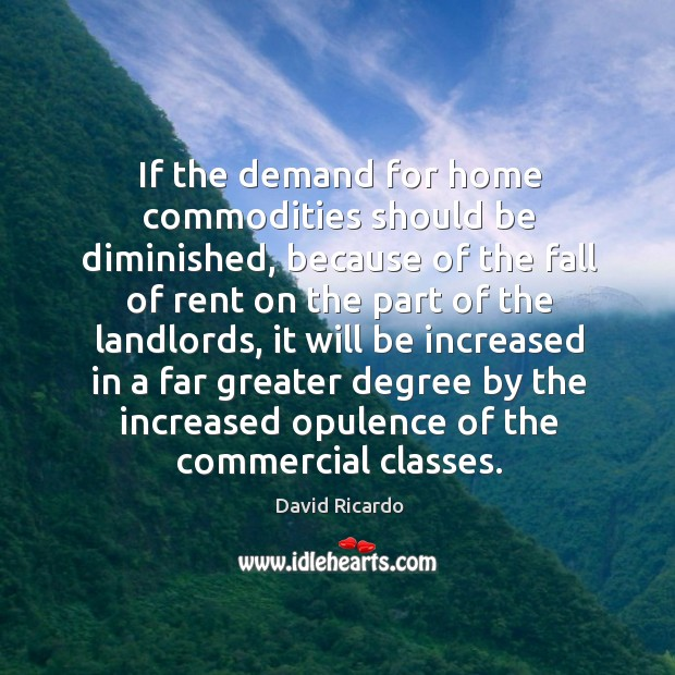 If the demand for home commodities should be diminished David Ricardo Picture Quote